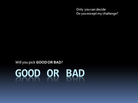Will you pick GOOD OR BAD? Only you can decide Do you except my challenge?