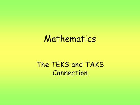 Mathematics The TEKS and TAKS Connection. What does TEKS stand for? T Texas E Essential K Knowledge and S Skills.