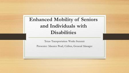 Enhanced Mobility of Seniors and Individuals with Disabilities Texas Transportation Works Summit Presenter: Maurice Pearl, Citibus, General Manager.
