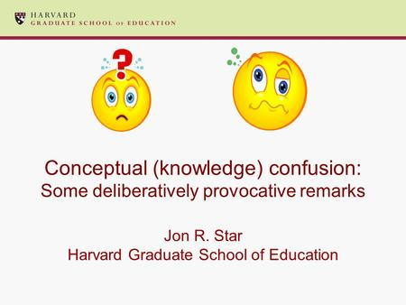 Conceptual (knowledge) confusion: Some deliberatively provocative remarks Jon R. Star Harvard Graduate School of Education.