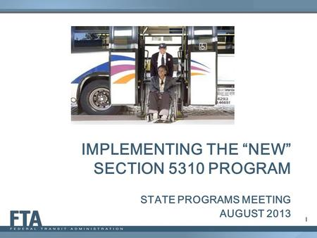 "IMPLEMENTING THE ""NEW"" SECTION 5310 PROGRAM STATE PROGRAMS MEETING AUGUST 2013 1."