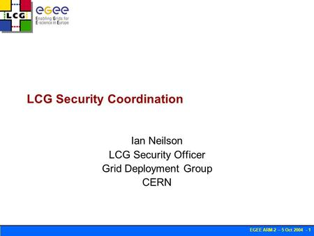 EGEE ARM-2 – 5 Oct 2004 - 1 LCG Security Coordination Ian Neilson LCG Security Officer Grid Deployment Group CERN.