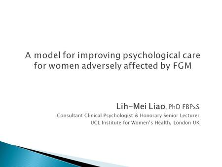 Lih-Mei Liao, PhD FBPsS Consultant Clinical Psychologist & Honorary Senior Lecturer UCL Institute for Women's Health, London UK.