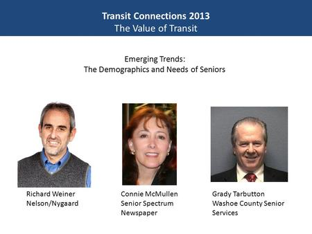 Transit Connections 2013 The Value of Transit Emerging Trends: The Demographics and Needs of Seniors Richard Weiner Nelson/Nygaard Grady Tarbutton Washoe.