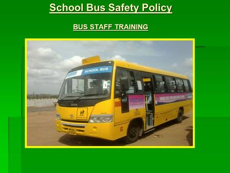 School Bus Safety Policy BUS STAFF TRAINING. Salient Features  School bus/ School cab to be painted in yellow color  School bus driver should have 5.