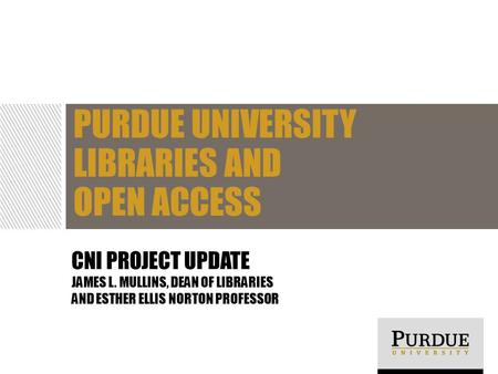 CNI PROJECT UPDATE JAMES L. MULLINS, DEAN OF LIBRARIES AND ESTHER ELLIS NORTON PROFESSOR PURDUE UNIVERSITY LIBRARIES AND OPEN ACCESS.