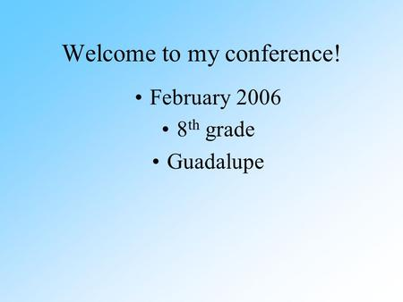 Welcome to my conference! February 2006 8 th grade Guadalupe.