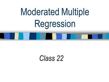 Moderated Multiple Regression Class 22. STATS TAKE HOME EXERCISE IS DUE THURSDAY DEC. 12.