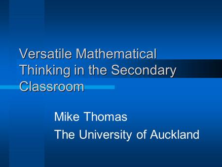 Versatile Mathematical Thinking in the Secondary Classroom Mike Thomas The University of Auckland.