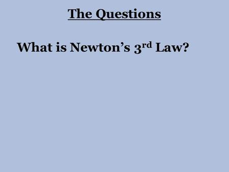 What is Newton's 3 rd Law? The Questions.  Newton's 3 rd Law says that for every action force there must be an equal and opposite reaction force.  The.