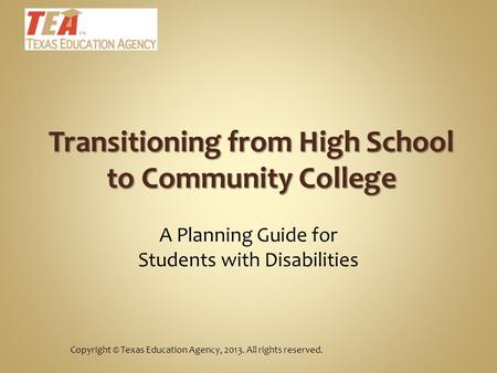 Copyright © Texas Education Agency, 2013. All rights reserved. A Planning Guide for Students with Disabilities Transitioning from High School to Community.