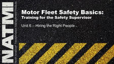 Motor Fleet Safety Basics: Training for the Safety Supervisor Unit 6 – Hiring the Right People.