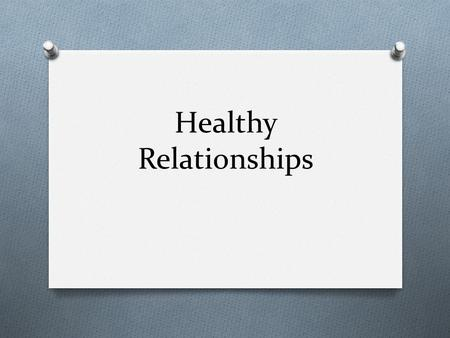 Healthy Relationships. Characteristics of Healthy Relationships: Healthy Unhealthy.