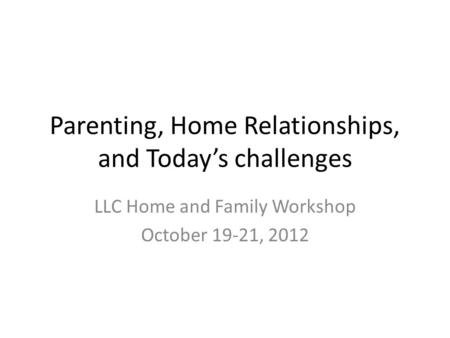 Parenting, Home Relationships, and Today's challenges LLC Home and Family Workshop October 19-21, 2012.
