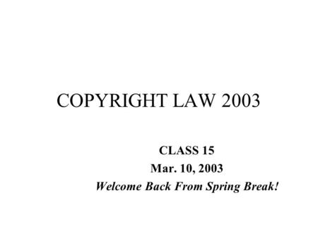 COPYRIGHT LAW 2003 CLASS 15 Mar. 10, 2003 Welcome Back From Spring Break!