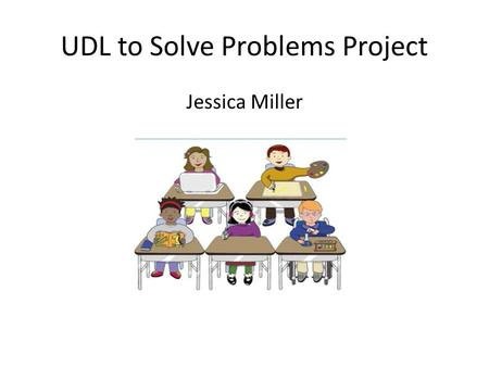 UDL to Solve Problems Project Jessica Miller. I. Background Everyday, 6 th Grade Health and PE Class. Total of 25 students, 14 girls and 11 boys. Seven.