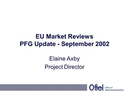 EU Market Reviews PFG Update - September 2002 Elaine Axby Project Director.