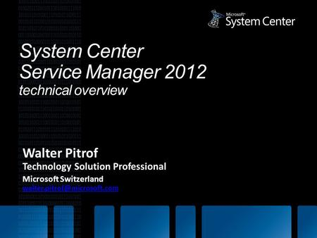 System Center Service Manager 2012 technical overview Walter Pitrof Technology Solution Professional Microsoft Switzerland