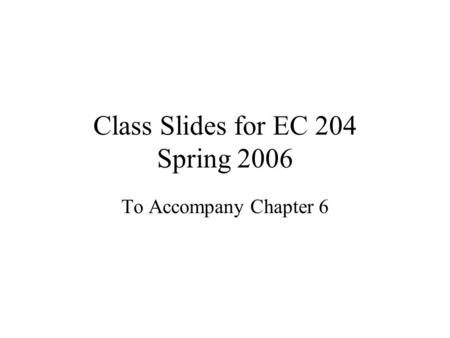 Class Slides for EC 204 Spring 2006 To Accompany Chapter 6.