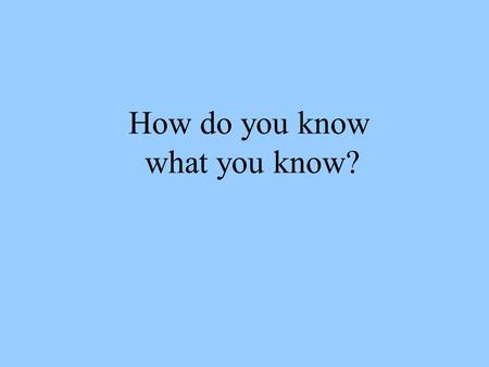 How do you know what you know?. How do you know what you know? 1)Maybe you can measure something directly. 2)You can interpret what you have measured.