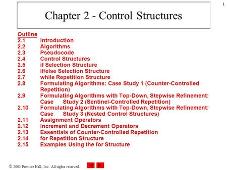  2003 Prentice Hall, Inc. All rights reserved. 1 Chapter 2 - Control Structures Outline 2.1 Introduction 2.2 Algorithms 2.3 Pseudocode 2.4 Control Structures.