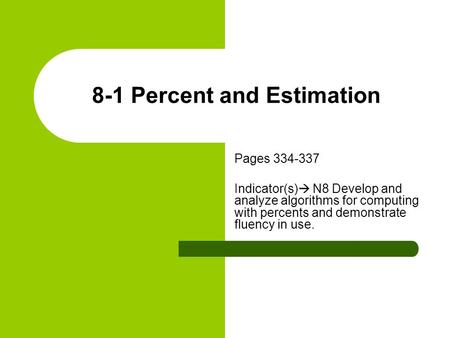 8-1 Percent and Estimation Pages 334-337 Indicator(s)  N8 Develop and analyze algorithms for computing with percents and demonstrate fluency in use.