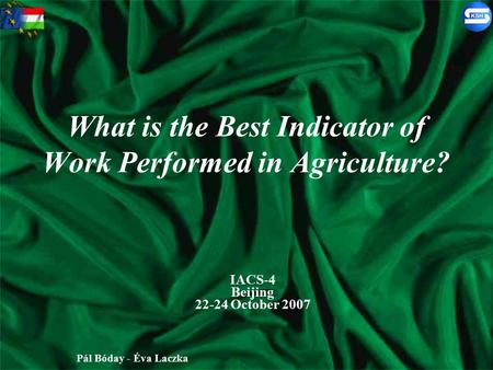 What is the Best Indicator of Work Performed in Agriculture? IACS-4 Beijing 22-24 October 2007 Pál Bóday - Éva Laczka.