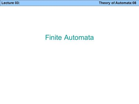 Lecture 03: Theory of Automata:08 Finite Automata.