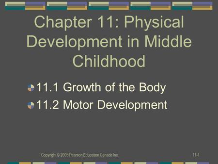 Copyright © 2005 Pearson Education Canada Inc.11-1 Chapter 11: Physical Development in Middle Childhood 11.1 Growth of the Body 11.2 Motor Development.
