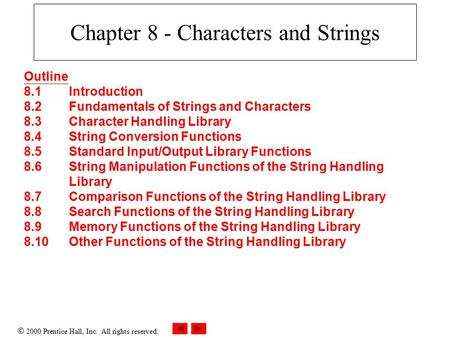  2000 Prentice Hall, Inc. All rights reserved. Chapter 8 - Characters and Strings Outline 8.1Introduction 8.2Fundamentals of Strings and Characters 8.3Character.