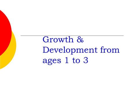 "Growth & Development from ages 1 to 3 Proper Names 1 or 2 year old is called a ""Toddler"" Age 3-5 is called a ""Preschooler"""