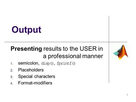 Presenting results to the USER in a professional manner 1. semicolon, disp(), fprintf() 2. Placeholders 3. Special characters 4. Format-modifiers Output.