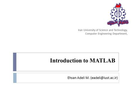 Introduction to MATLAB Iran University of Science and Technology, Computer Engineering Department, Ehsan Adeli M.