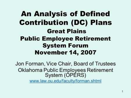 1 An Analysis of Defined Contribution (DC) Plans Great Plains Public Employee Retirement System Forum November 14, 2007 Jon Forman, Vice Chair, Board of.