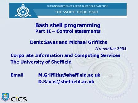 Bash shell programming Part II – Control statements Deniz Savas and Michael Griffiths November 2005 Corporate Information and Computing Services The University.