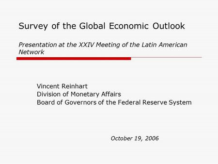 Survey of the Global Economic Outlook Presentation at the XXIV Meeting of the Latin American Network Vincent Reinhart Division of Monetary Affairs Board.