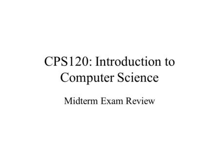 CPS120: Introduction to Computer Science Midterm Exam Review.