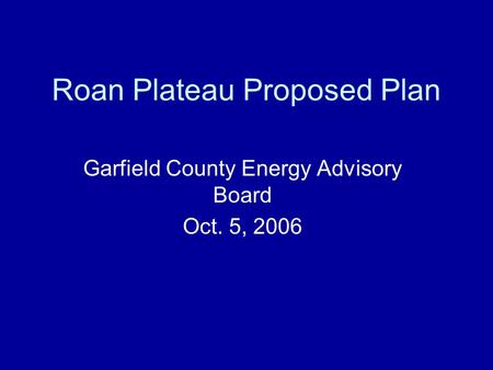 Roan Plateau Proposed Plan Garfield County Energy Advisory Board Oct. 5, 2006.