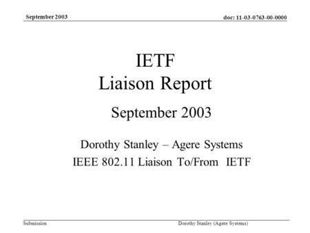 Doc: 11-03-0763-00-0000 Submission September 2003 Dorothy Stanley (Agere Systems) IETF Liaison Report September 2003 Dorothy Stanley – Agere Systems IEEE.