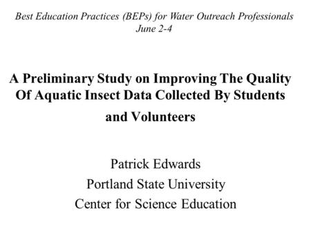 A Preliminary Study on Improving The Quality Of Aquatic Insect Data Collected By Students and Volunteers Patrick Edwards Portland State University Center.