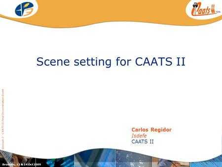 Scene setting for CAATS II Episode 3 - CAATS II Final Dissemination Event Carlos Regidor Isdefe CAATS II Brussels, 13 & 14 Oct 2009.