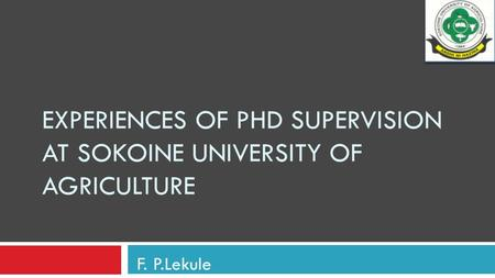 EXPERIENCES OF PHD SUPERVISION AT SOKOINE UNIVERSITY OF AGRICULTURE F. P.Lekule.