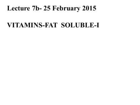 Lecture 7b- 25 February 2015 VITAMINS-FAT SOLUBLE-I.