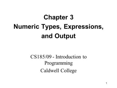 1 Chapter 3 Numeric Types, Expressions, and Output CS185/09 - Introduction to Programming Caldwell College.