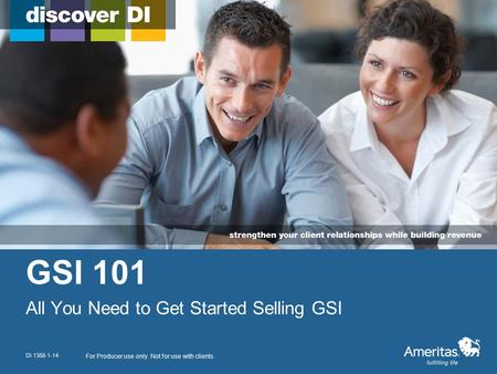 GSI 101 All You Need to Get Started Selling GSI For Producer use only. Not for use with clients. DI 1355 1-14.