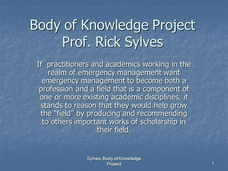 Sylves, Body of Knowledge Project 1 Body of Knowledge Project Prof. Rick Sylves If practitioners and academics working in the realm of emergency management.