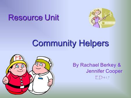 Community Helpers Resource Unit Resource Unit By Rachael Berkey & Jennifer Cooper ED 417.