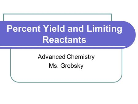 Percent Yield and Limiting Reactants Advanced Chemistry Ms. Grobsky.