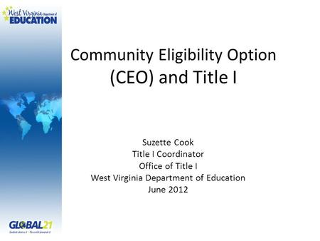 Community Eligibility Option (CEO) and Title I Suzette Cook Title I Coordinator Office of Title I West Virginia Department of Education June 2012.