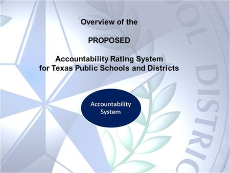 1 Accountability System Overview of the PROPOSED Accountability Rating System for Texas Public Schools and Districts.